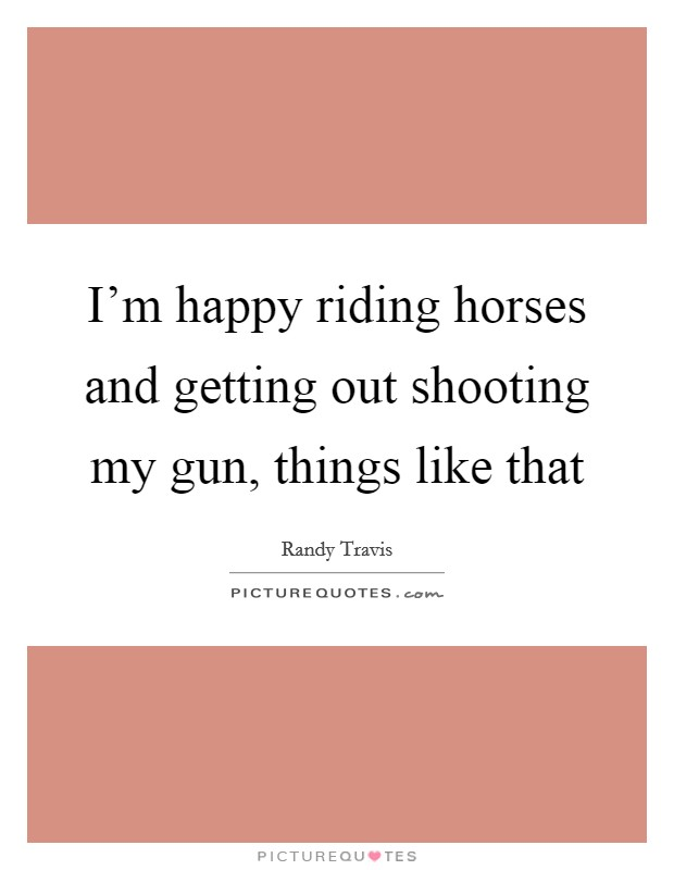 I'm happy riding horses and getting out shooting my gun, things like that Picture Quote #1