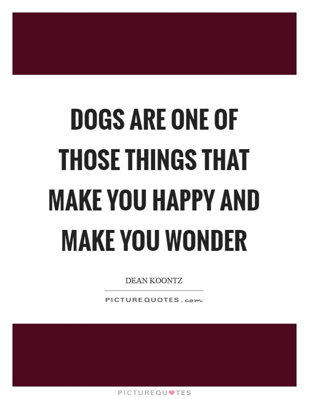 Dogs are one of those things that make you happy and make you wonder Picture Quote #1
