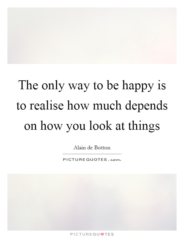 The only way to be happy is to realise how much depends on how you look at things Picture Quote #1