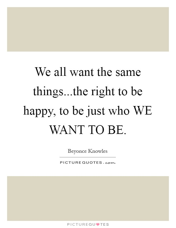 We all want the same things...the right to be happy, to be just who WE WANT TO BE Picture Quote #1
