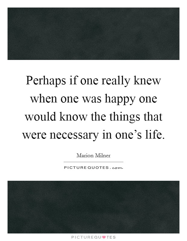 Perhaps if one really knew when one was happy one would know the things that were necessary in one's life Picture Quote #1