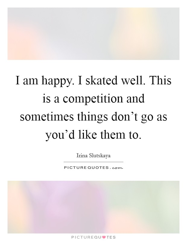 I am happy. I skated well. This is a competition and sometimes things don't go as you'd like them to. Picture Quote #1