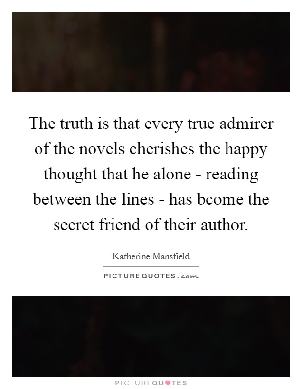 The truth is that every true admirer of the novels cherishes the happy thought that he alone - reading between the lines - has bcome the secret friend of their author Picture Quote #1