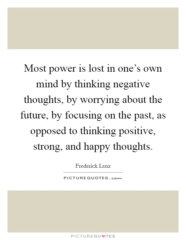 Most power is lost in one's own mind by thinking negative thoughts, by worrying about the future, by focusing on the past, as opposed to thinking positive, strong, and happy thoughts Picture Quote #1