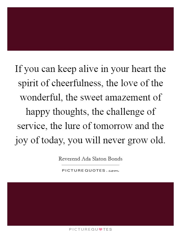 If you can keep alive in your heart the spirit of cheerfulness, the love of the wonderful, the sweet amazement of happy thoughts, the challenge of service, the lure of tomorrow and the joy of today, you will never grow old Picture Quote #1