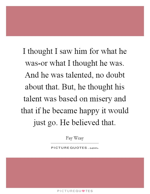 I thought I saw him for what he was-or what I thought he was. And he was talented, no doubt about that. But, he thought his talent was based on misery and that if he became happy it would just go. He believed that Picture Quote #1