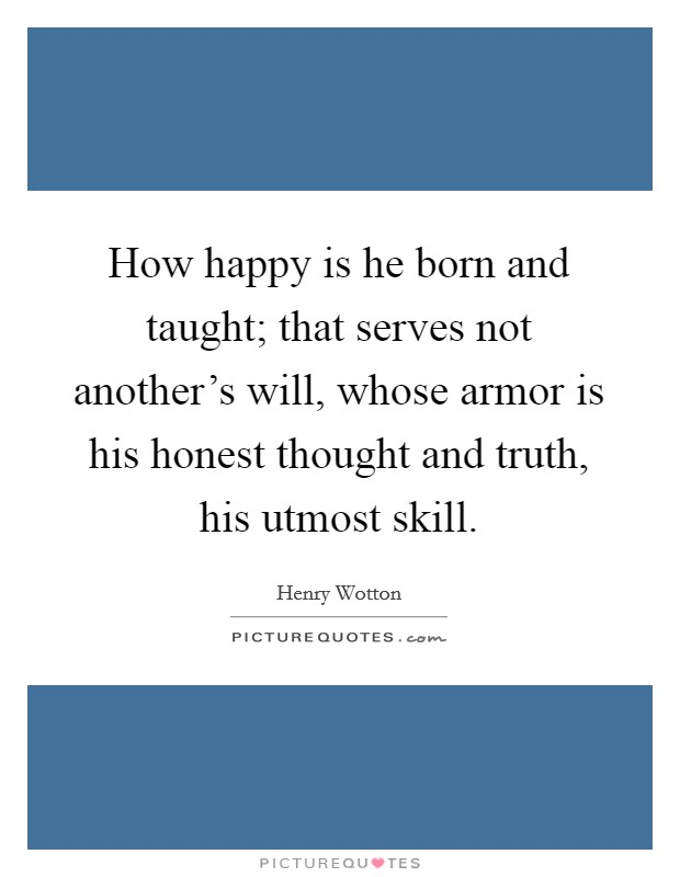 How happy is he born and taught; that serves not another's will, whose armor is his honest thought and truth, his utmost skill Picture Quote #1