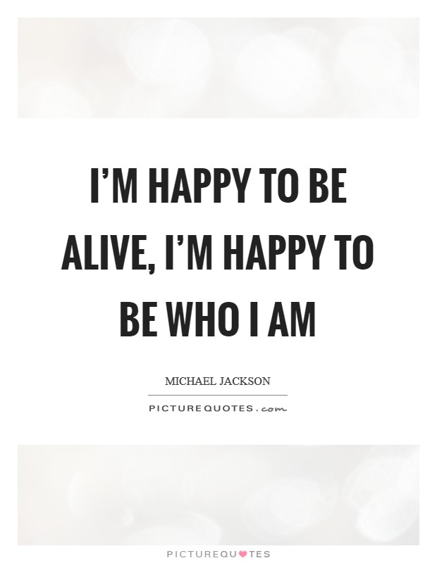 I'm happy to be alive, I'm happy to be who I am Picture Quote #1