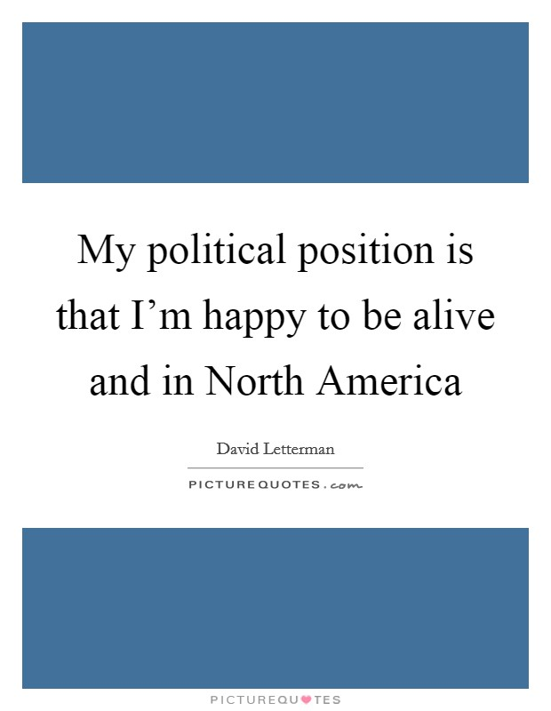 My political position is that I'm happy to be alive and in North America Picture Quote #1