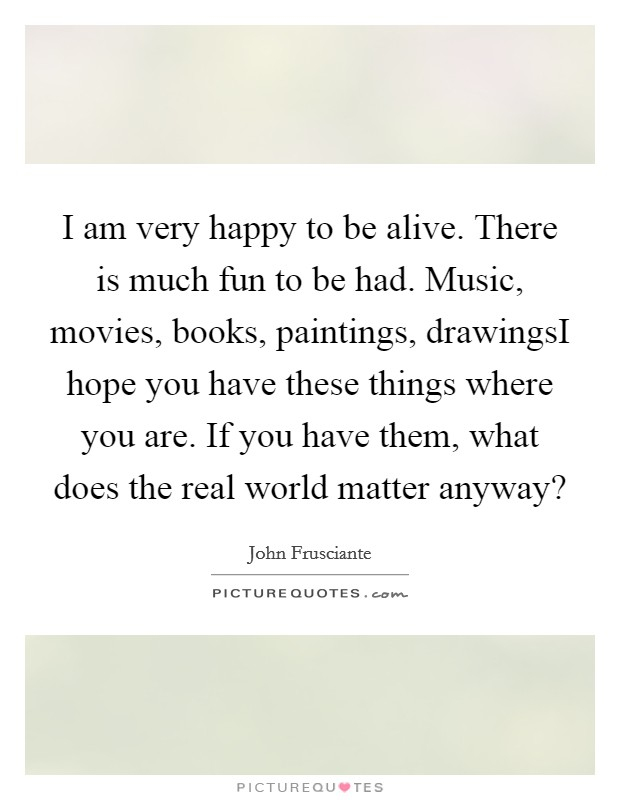 I am very happy to be alive. There is much fun to be had. Music, movies, books, paintings, drawingsI hope you have these things where you are. If you have them, what does the real world matter anyway? Picture Quote #1
