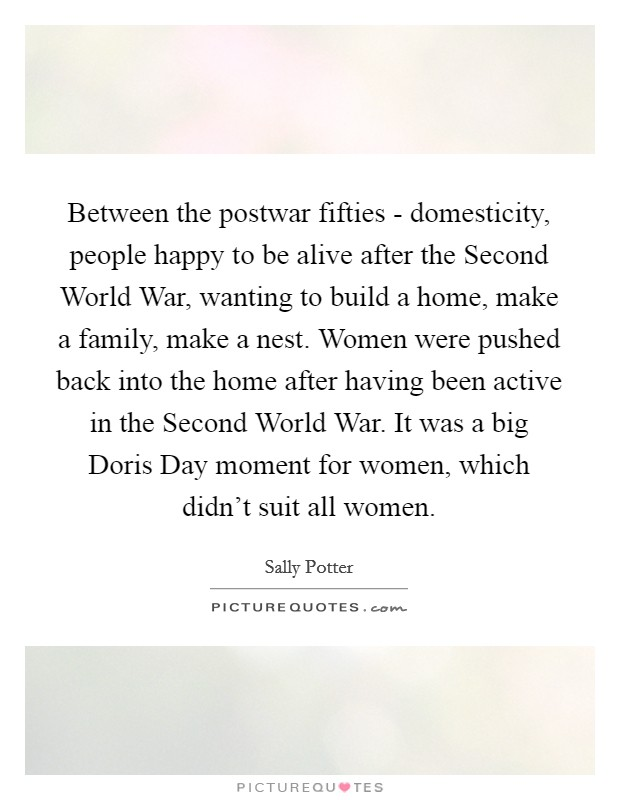 Between the postwar fifties - domesticity, people happy to be alive after the Second World War, wanting to build a home, make a family, make a nest. Women were pushed back into the home after having been active in the Second World War. It was a big Doris Day moment for women, which didn't suit all women Picture Quote #1