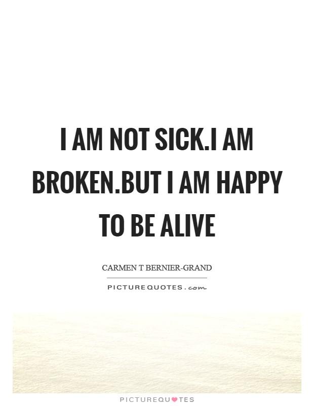 I am not sick.I am broken.But I am happy to be alive Picture Quote #1