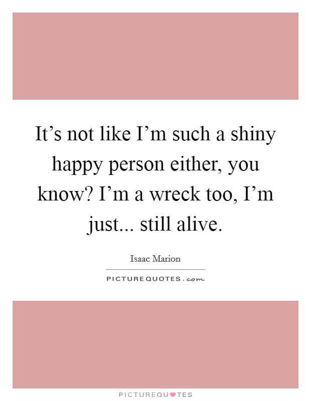 It's not like I'm such a shiny happy person either, you know? I'm a wreck too, I'm just... still alive Picture Quote #1