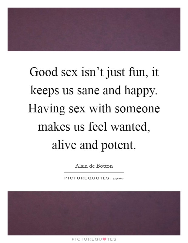 Good sex isn't just fun, it keeps us sane and happy. Having sex with someone makes us feel wanted, alive and potent Picture Quote #1