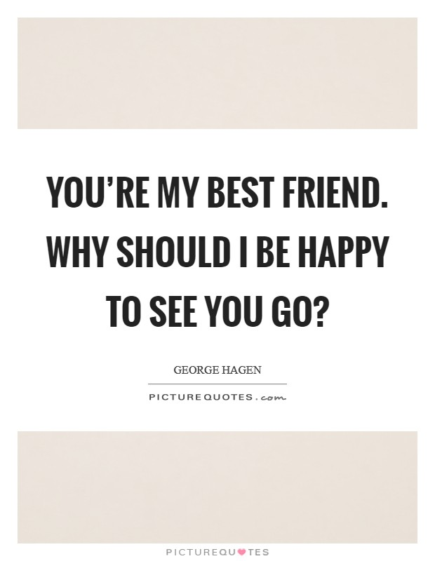 You're my best friend. Why should I be happy to see you go? Picture Quote #1