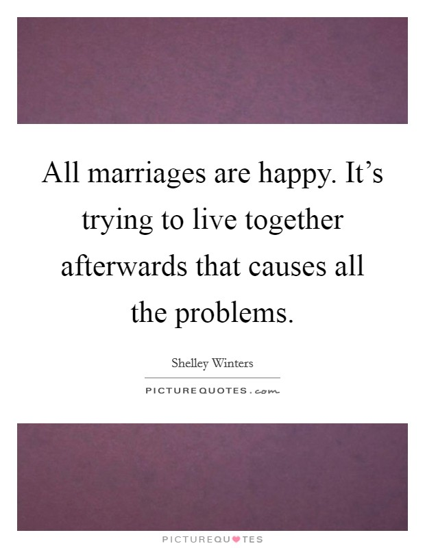All marriages are happy. It's trying to live together afterwards that causes all the problems Picture Quote #1