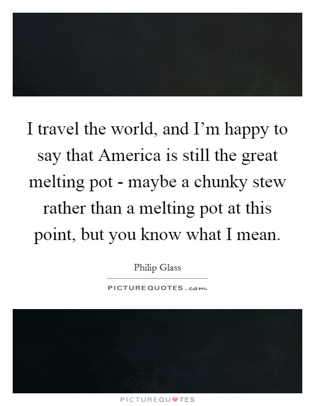 I travel the world, and I'm happy to say that America is still the great melting pot - maybe a chunky stew rather than a melting pot at this point, but you know what I mean Picture Quote #1