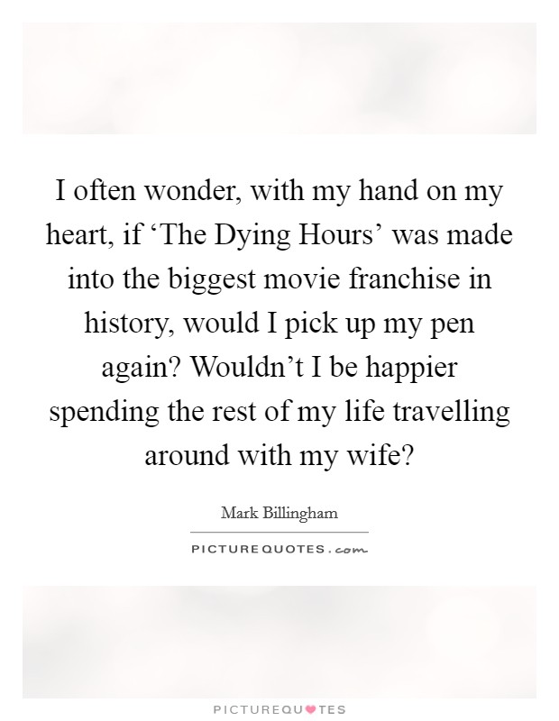 I often wonder, with my hand on my heart, if 'The Dying Hours' was made into the biggest movie franchise in history, would I pick up my pen again? Wouldn't I be happier spending the rest of my life travelling around with my wife? Picture Quote #1