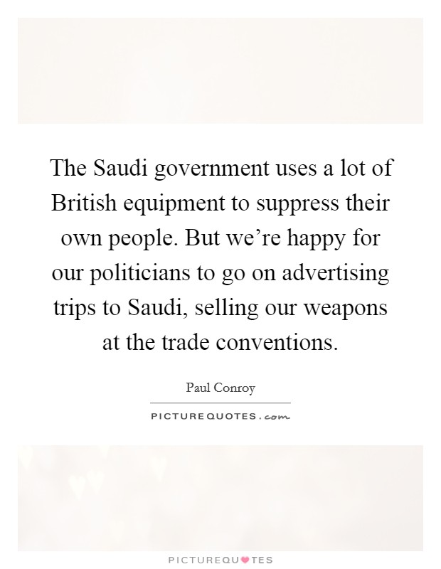 The Saudi government uses a lot of British equipment to suppress their own people. But we're happy for our politicians to go on advertising trips to Saudi, selling our weapons at the trade conventions Picture Quote #1