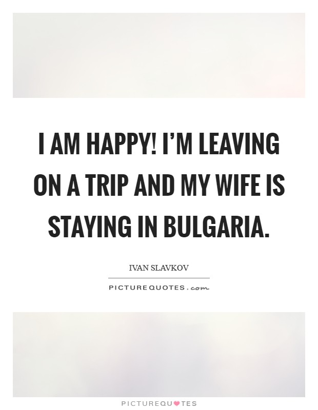 I am happy! I'm leaving on a trip and my wife is staying in Bulgaria. Picture Quote #1