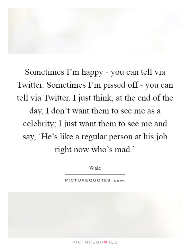 Sometimes I'm happy - you can tell via Twitter. Sometimes I'm pissed off - you can tell via Twitter. I just think, at the end of the day, I don't want them to see me as a celebrity; I just want them to see me and say, 'He's like a regular person at his job right now who's mad.' Picture Quote #1