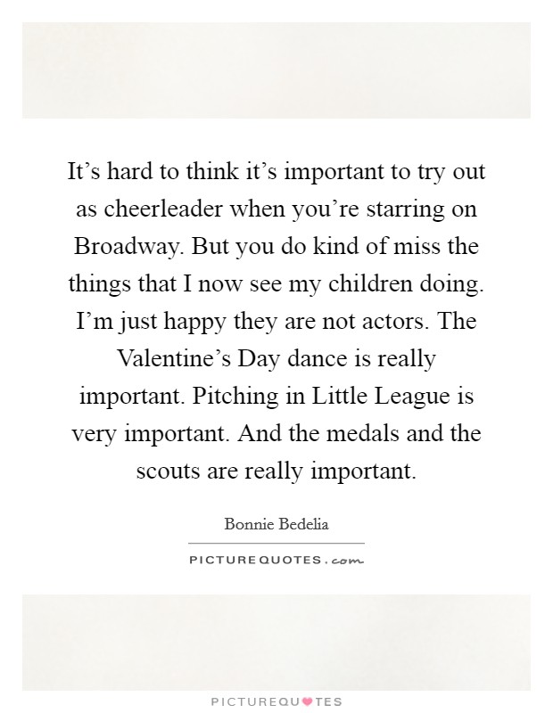 It's hard to think it's important to try out as cheerleader when you're starring on Broadway. But you do kind of miss the things that I now see my children doing. I'm just happy they are not actors. The Valentine's Day dance is really important. Pitching in Little League is very important. And the medals and the scouts are really important Picture Quote #1