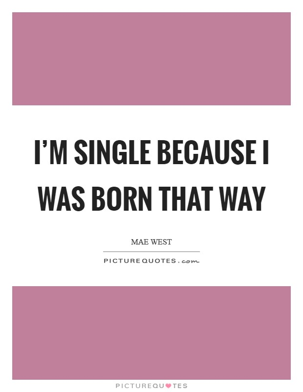 I'm single because I was born that way Picture Quote #1
