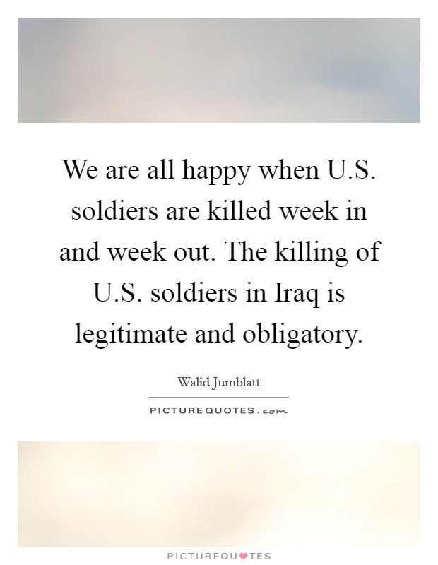 We are all happy when U.S. soldiers are killed week in and week out. The killing of U.S. soldiers in Iraq is legitimate and obligatory Picture Quote #1