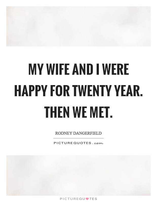 My wife and I were happy for twenty year. Then we met Picture Quote #1