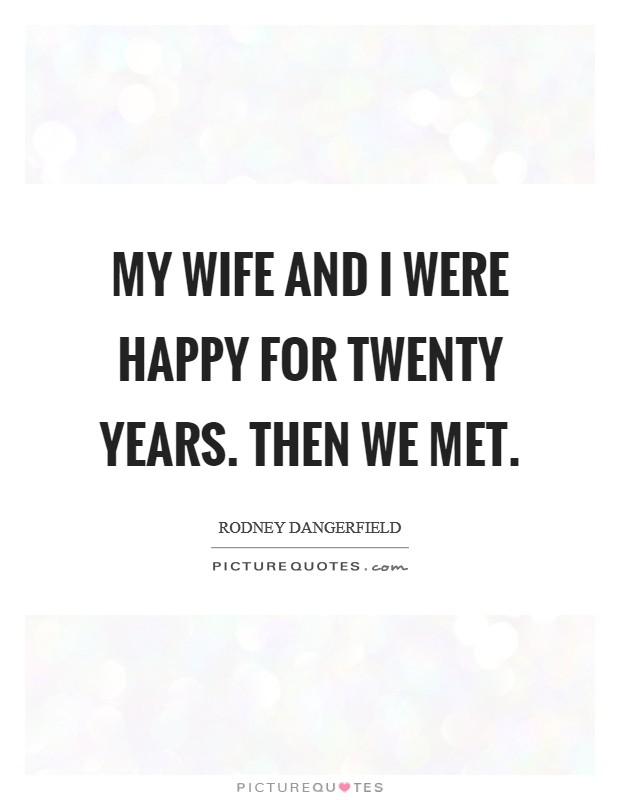 My wife and I were happy for twenty years. Then we met Picture Quote #1