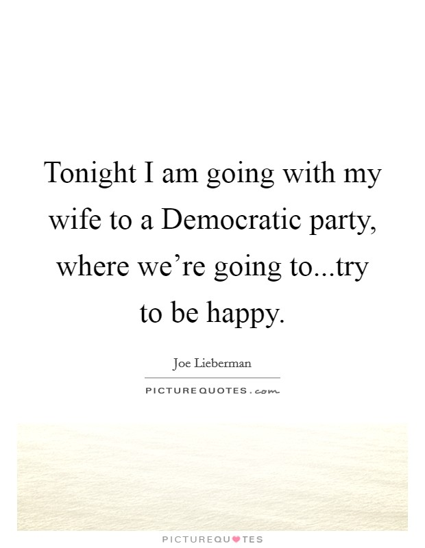 Tonight I am going with my wife to a Democratic party, where we're going to...try to be happy Picture Quote #1