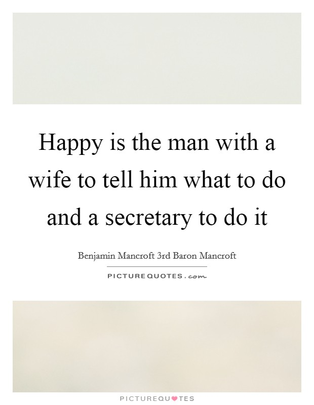 Happy is the man with a wife to tell him what to do and a secretary to do it Picture Quote #1