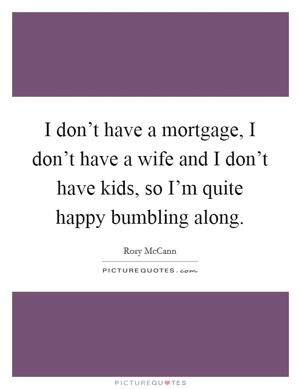 I don't have a mortgage, I don't have a wife and I don't have kids, so I'm quite happy bumbling along Picture Quote #1