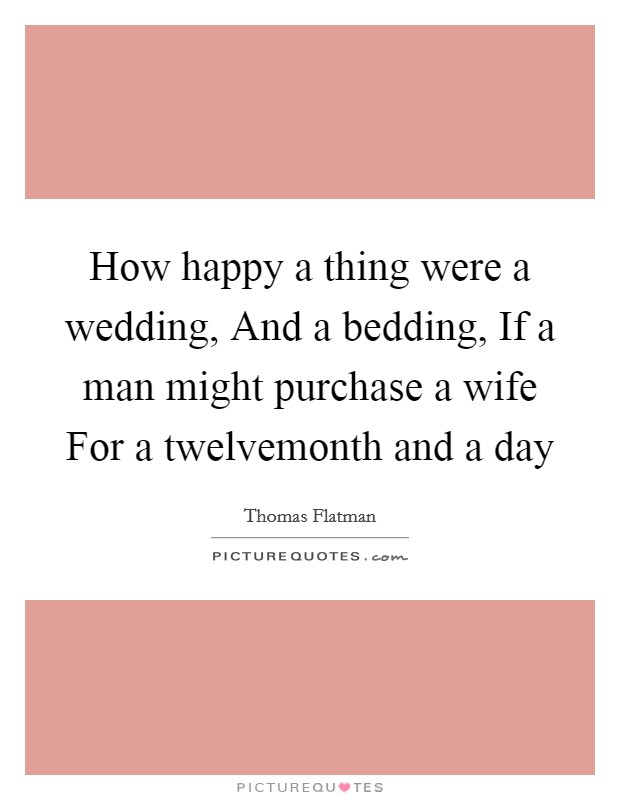 How happy a thing were a wedding, And a bedding, If a man might purchase a wife For a twelvemonth and a day Picture Quote #1
