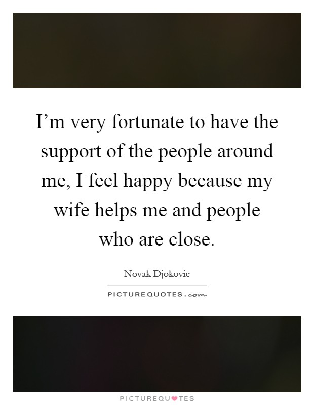 I'm very fortunate to have the support of the people around me, I feel happy because my wife helps me and people who are close Picture Quote #1
