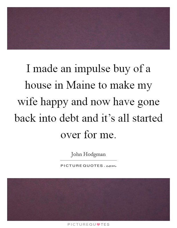 I made an impulse buy of a house in Maine to make my wife happy and now have gone back into debt and it's all started over for me Picture Quote #1