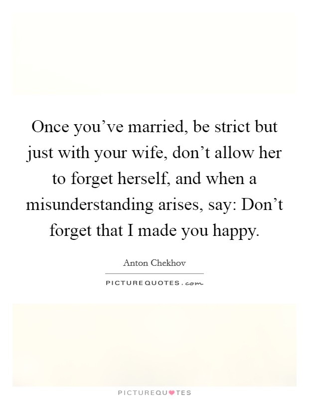 Once you've married, be strict but just with your wife, don't allow her to forget herself, and when a misunderstanding arises, say: Don't forget that I made you happy Picture Quote #1