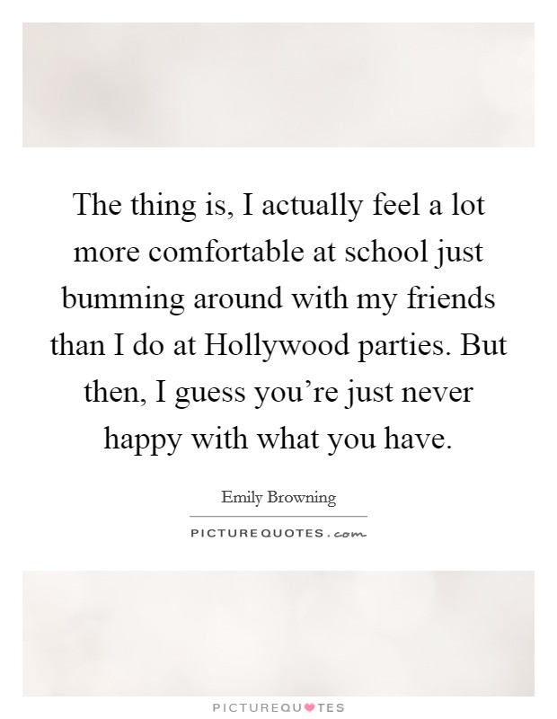 The thing is, I actually feel a lot more comfortable at school just bumming around with my friends than I do at Hollywood parties. But then, I guess you're just never happy with what you have Picture Quote #1