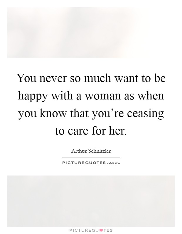 You never so much want to be happy with a woman as when you know that you're ceasing to care for her Picture Quote #1