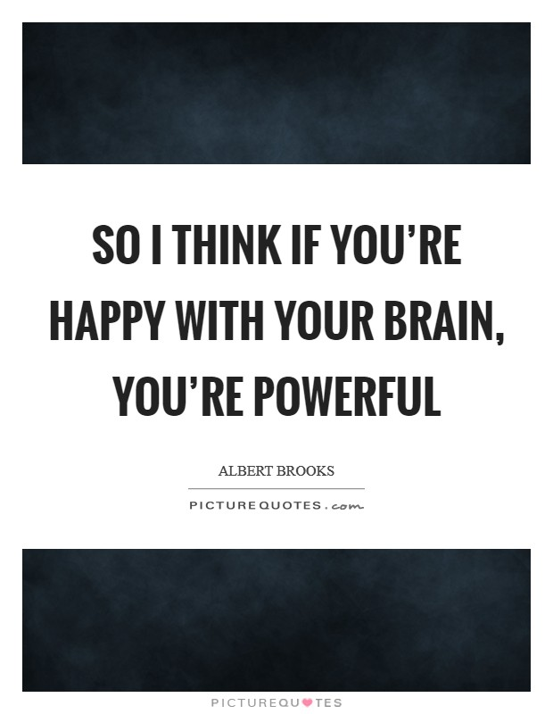 So I think if you're happy with your brain, you're powerful Picture Quote #1