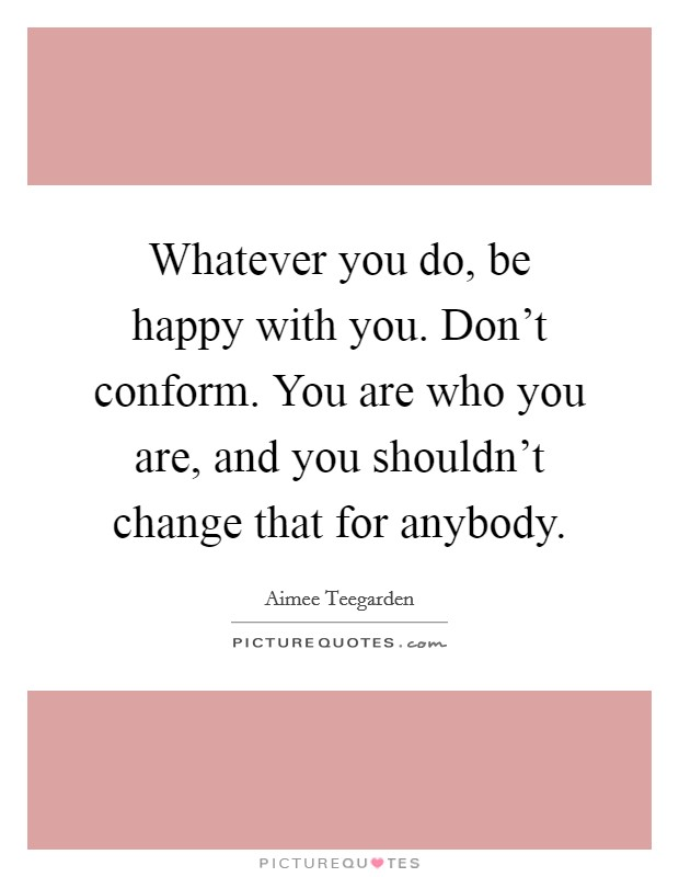 Whatever you do, be happy with you. Don't conform. You are who you are, and you shouldn't change that for anybody Picture Quote #1