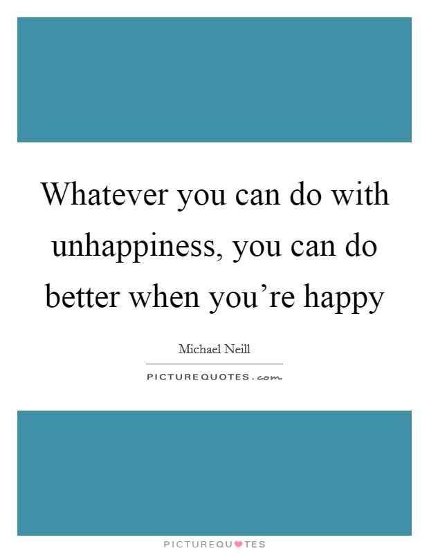 Whatever you can do with unhappiness, you can do better when you're happy Picture Quote #1