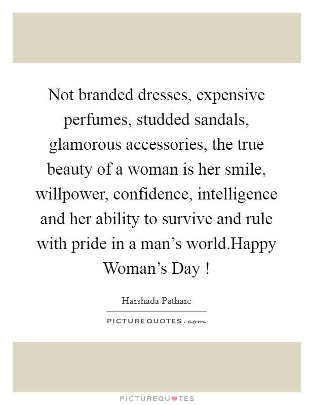 Not branded dresses, expensive perfumes, studded sandals, glamorous accessories, the true beauty of a woman is her smile, willpower, confidence, intelligence and her ability to survive and rule with pride in a man's world.Happy Woman's Day ! Picture Quote #1