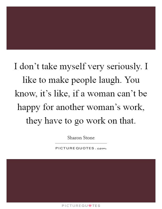 I don't take myself very seriously. I like to make people laugh. You know, it's like, if a woman can't be happy for another woman's work, they have to go work on that Picture Quote #1