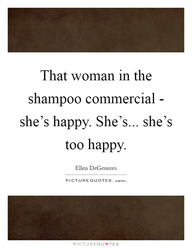 That woman in the shampoo commercial - she's happy. She's... she's too happy Picture Quote #1