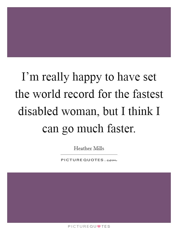 I'm really happy to have set the world record for the fastest disabled woman, but I think I can go much faster. Picture Quote #1