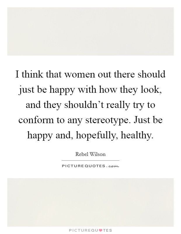 I think that women out there should just be happy with how they look, and they shouldn't really try to conform to any stereotype. Just be happy and, hopefully, healthy Picture Quote #1