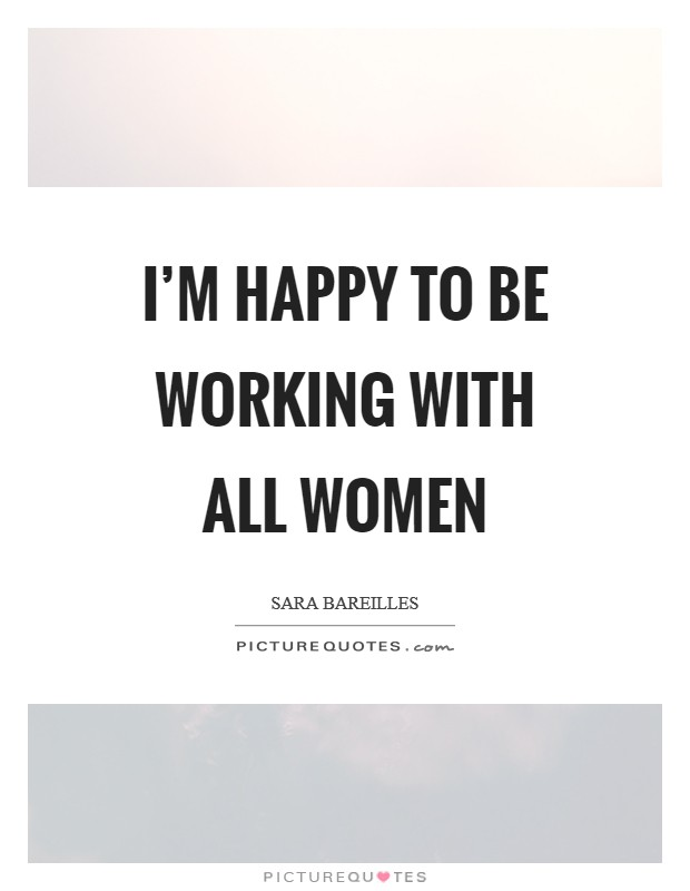 I'm happy to be working with all women Picture Quote #1
