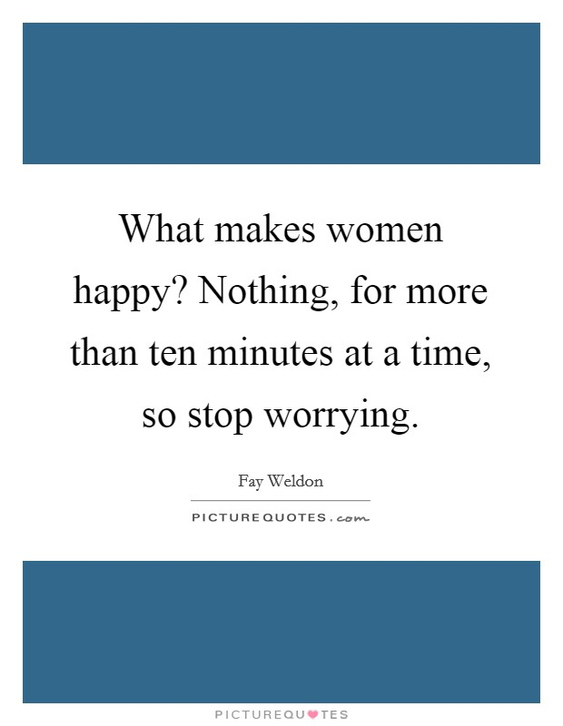 What makes women happy? Nothing, for more than ten minutes at a time, so stop worrying Picture Quote #1