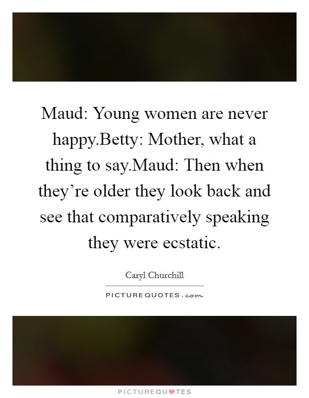 Maud: Young women are never happy.Betty: Mother, what a thing to say.Maud: Then when they're older they look back and see that comparatively speaking they were ecstatic Picture Quote #1